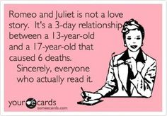 Romeo and Juliet is not a love story. It's a 3-day relationship between a 13-year-old and a 17-year-old that caused 6 deaths. Sincerely, everyone who actually read it.