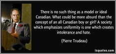 Pierre Trudeau quotes - There is no such thing as a model or ideal Canadian. What could be more absurd than the concept of an all Canadian boy or girl? A society which emphasizes uniformity is one which creates intolerance and hate. Canadian Boys, Canadian History, Pierre Trudeau Quotes, Famous Quotes, Best Quotes, School Info, True North, Embedded Image Permalink, Proverbs