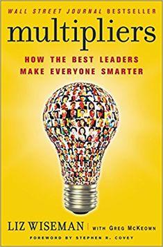 Multipliers: How the Best Leaders Make Everyone Smarter: Liz Wiseman, Greg Mckeown