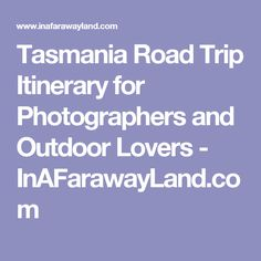 Tasmania Road Trip Itinerary for Photographers and Outdoor Lovers - InAFarawayLand.com