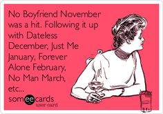 No Boyfriend November was a hit. Following it up with Dateless December, Just Me January, Forever Alone February, No Man March, etc...
