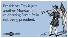 Presidents Day is just another Monday I'm celebrating Sarah Palin not being president.