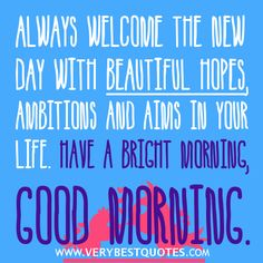 Always Welcome The New Day With Beautiful Hopes. Happy Day Quotes, Good Day Quotes, Good Morning Quotes, Quote Of The Day, Morning Sayings, Wonderful Wednesday, Have A Happy Day, Good Week, New You
