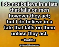I do not believe in a fate that falls on men however they act; but I do believe in a fate that falls on them unless they act. ~ Buddha #quotes #imageQuotes
