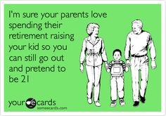 I'm sure your parents love spending their retirement raising your kid so you can still go out and pretend to be 21.