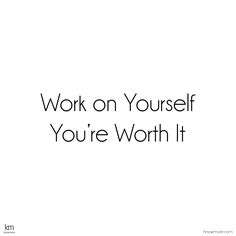 Work on yourself, you're worth it.