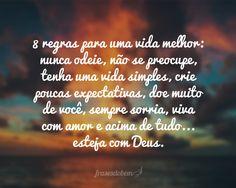 8 regras para uma vida melhor: nunca odeie, não se preocupe, tenha uma vida simples, crie poucas expectativas, doe muito de você, sempre sorria, viva com amor e acima de tudo... esteja com Deus.