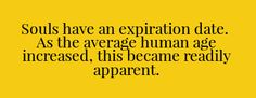 Souls have an expiration date. As the average human age increased, this became readily apparent.