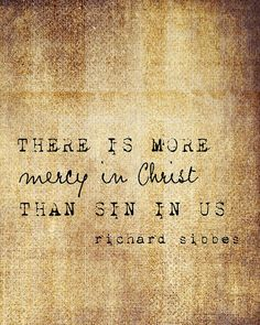There is more mercy in Christ than sin in us! #Amen *Truth be told*