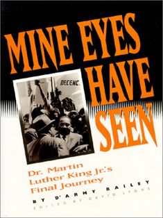 Mine eyes have seen : Dr. Martin Luther King Jr.'s final journey / by D'Army Bailey ; edited by David Lyons.    364.1524 K53b