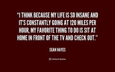 I think because my life is so insane and it's constantly going at 120 miles per hour, my favorite thing to do is sit at home in front of the TV and check out. - Sean Hayes at Lifehack QuotesSean Hayes at http://quotes.lifehack.org/by-author/sean-hayes/