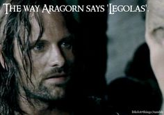 The way Aragorn says 'Legolas'.