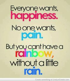 Everyone wants happiness. No one wants, pant. But you cant have a rainbow, without a little rain. Photo credit: wittiesquote.com