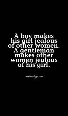 Always be a gentleman coz boys don't know how to treat a woman right!