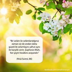 """""""Bir selâm ile selâmlandığınız zaman siz de ondan daha güzeli ile selamlayın; yâhut aynı ile karşılık verin. Şüphesiz Allah, her şeyin hesâbını arayandır."""" (Nisâ Suresi, 86)"""