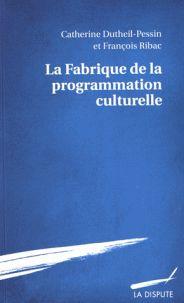 Catherine Dutheil-Pessin et François Ribac - La fabrique de la programmation culturelle. - Agrandir l'image