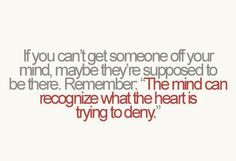 """if you can't get someone off your mind, maybe they're supposed to be there. remember: """"the mind can recognize what the heart is trying to deny."""""""