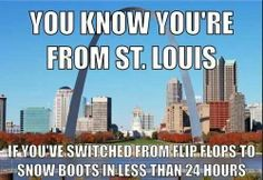 You know you're from St. Louis if you can switch from flip flops to snow boots in less than 24 hours!