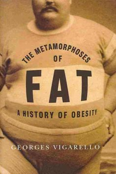 The metamorphoses of fat : a history of obesity / Georges Vigarello ; translated from the French by C. Jon Delogu http://library.ursuline.edu/record=b418943
