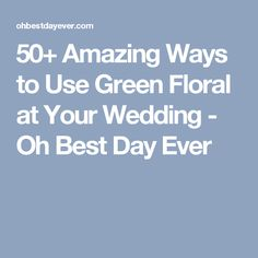 50+ Amazing Ways to Use Green Floral at Your Wedding - Oh Best Day Ever
