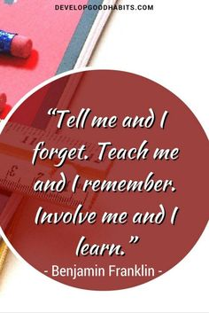 Tell me and I forget. Teach me and I remember. Involve me and I learn. - Ben Franklin quote on learning.