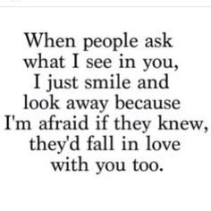 When people ask what I see in you, I just smile and look away, because I'm afraid if they knew, they'd fall in love with you too
