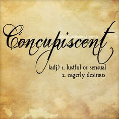 Concupiscent (adj) lustful or sensual; eagerly desirous