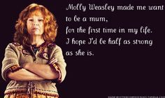 """""""Molly Weasley made me want to be a mum, for the first time in my life.  I hope I'd be half as strong as she is."""""""