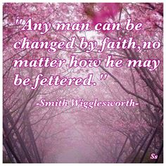 """Any man can be changed by faith, no matter how he may be fettered."" - Smith Wigglesworth"