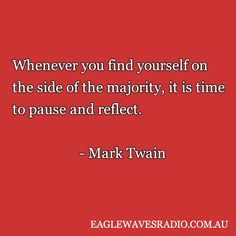 Whenever you find yourself on the side of the majority, it is time to pause and reflect. ||| Mark Twain