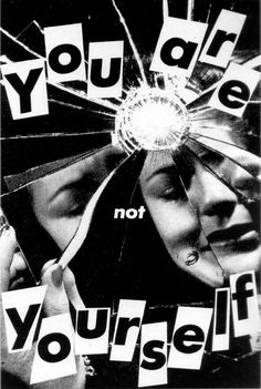 You are not yourself. American conceptual/pop artist Barbara Kruger was born in Newark, New Jersey in 1945 and left there in 1964 to attend Syracuse University. Early on she developed an interest in graphic design, poetry, writing an Art Bloc, Cover Design, Pop Art, Anti Consumerism, Graffiti, Identity Art, Photocollage, Feminist Art, A Level Art