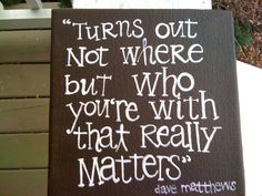 Dave Matthews Quote ....Turns out not where but WHO you're with that really matters. :)
