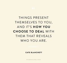 Things present themselves to you, and it's how you choose…