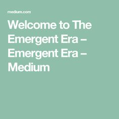 Welcome to The Emergent Era – Emergent Era – Medium
