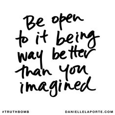 Be open to it being way better than you imagined. Subscribe: DanielleLaPorte.com #Truthbomb #Words #Quotes