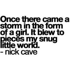 Once there came a storm in the form of a girl. It blew to pieces my snug little world. - Nick Cave