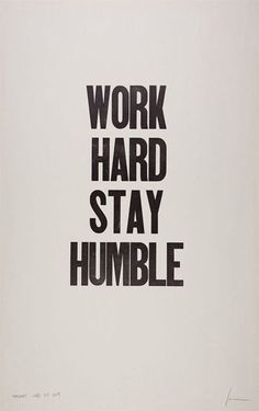 Hard Work is easy;  Staying Humble is hard to achieve and even more difficult to maintain.