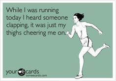 While I was running today I heard someone clapping; it was just my thighs cheering me on.