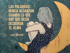 """Translation: """"Words can never catch up when what you have to say overflows your soul."""" - Julio Cortázar"""