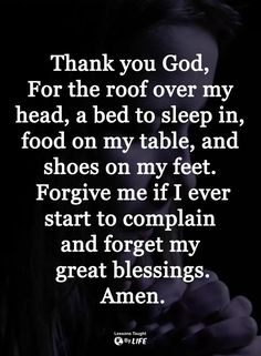 Thank you God, for the roof over my head, a bed to sleep on, food on my table and shoes on my feet. Forgive me if I ever start to complain and forget my blessings. Prayer Scriptures, Faith Prayer, God Prayer, Prayer Quotes, Faith Quotes, Wisdom Quotes, Bible Quotes, Night Prayer, Qoutes