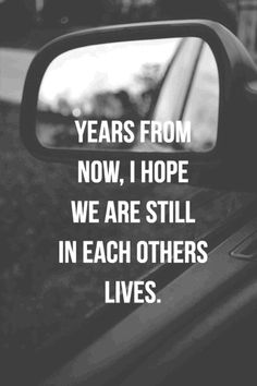 Years from now, I hope we are still in each other's lives.