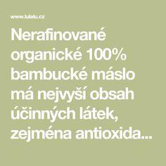 Nerafinované organické 100% bambucké máslo má nejvyší obsah účinných látek, zejména antioxidantů, které zabraňují stárnutí pleti a esenciálních mastných kyselin, které obnovují pevnost pleti. Bambucké máslo má vynikající účinky při řešení mnoha kožních problémů.
