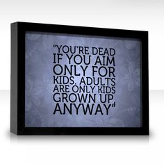 You're dead if you aim only for kids. Adults are only kids grown up, anyway. - Walt Disney