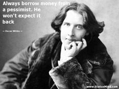 Always borrow money from a pessimist. He won't expect it back