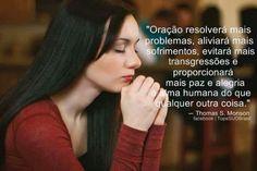 ''Oração resolverá mais problemas, aliviará mais sofrimentos, evitará mais transgressões e proporcionará mais paz e alegria a alma humana do que qualquer outra coisa.'' -Thomas S. Monson