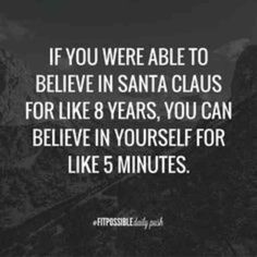 """""""If you were able to believe in Santa Claus for like 8 years, you can believe in yourself for like 5 minutes."""""""