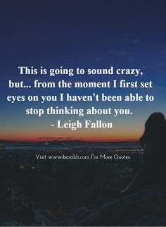 Love At First Sight Quotes-This is going to sound crazy, but... from the moment I first set eyes on you I haven't been able to stop thinking about you #love