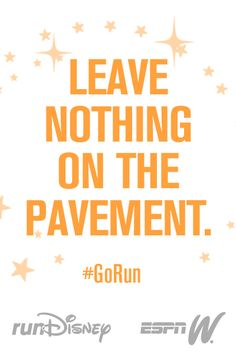 Every workout. Every practice. Use every ounce of effort. Leave nothing on the pavement.
