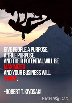 Give people a purpose, a true purpose, and their potential will be maximized and your business will thrive. Motivational Books, Inspirational Quotes, Robert Kiyosaki Quotes, Rich Dad Poor Dad, Great Words, Home Based Business, Daily Motivation, Success Quotes, Self Help