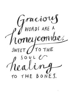Gracious words are a honeycomb, sweet to the soul & healing to the bones